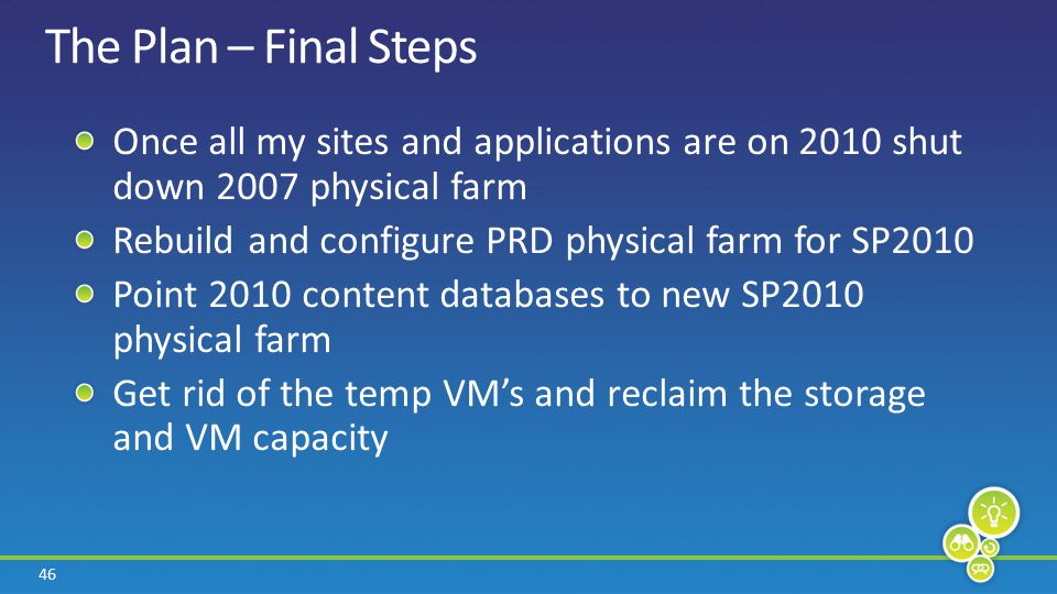 46 The Plan – Final Steps Once all my sites and applications are on 2010 shut down 2007 physical farm Rebuild and configure PRD physical farm for SP2010 Point 2010 content databases to new SP2010 physical farm Get rid of the temp VM's and reclaim the storage and VM capacity