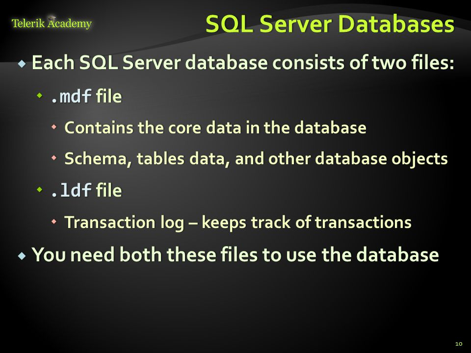 SQL Server DatabasesSQL Server Databases  Each SQL Server database consists of two files: .mdf file  Contains the core data in the database  Schema, tables data, and other database objects .ldf file  Transaction log – keeps track of transactions  You need both these files to use the database 10
