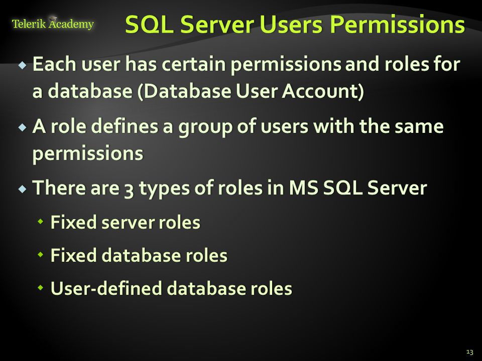 SQL Server Users PermissionsSQL Server Users Permissions  Each user has certain permissions and roles for a database (Database User Account)  A role defines a group of users with the same permissions  There are 3 types of roles in MS SQL Server  Fixed server roles  Fixed database roles  User-defined database roles 13