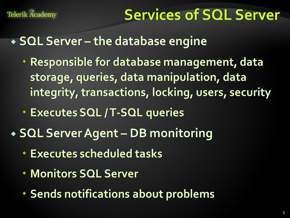 Services of SQL ServerServices of SQL Server  SQL Server – the database engine  Responsible for database management, data storage, queries, data manipulation, data integrity, transactions, locking, users, security  Executes SQL / T-SQL queries  SQL Server Agent – DB monitoring  Executes scheduled tasks  Monitors SQL Server  Sends notifications about problems 5