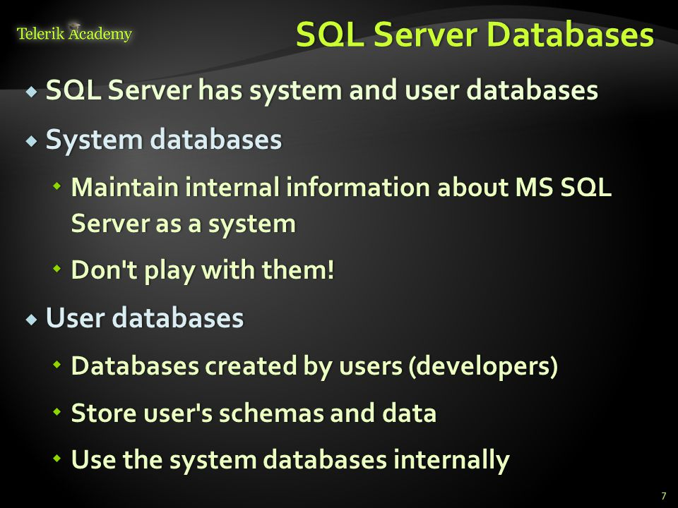 SQL Server DatabasesSQL Server Databases  SQL Server has system and user databases  System databases  Maintain internal information about MS SQL Server as a system  Don t play with them.