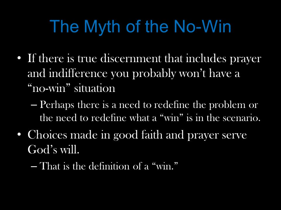 The Myth of the No-Win If there is true discernment that includes prayer and indifference you probably won't have a no-win situation – Perhaps there is a need to redefine the problem or the need to redefine what a win is in the scenario.