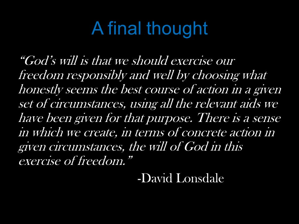 A final thought God's will is that we should exercise our freedom responsibly and well by choosing what honestly seems the best course of action in a given set of circumstances, using all the relevant aids we have been given for that purpose.