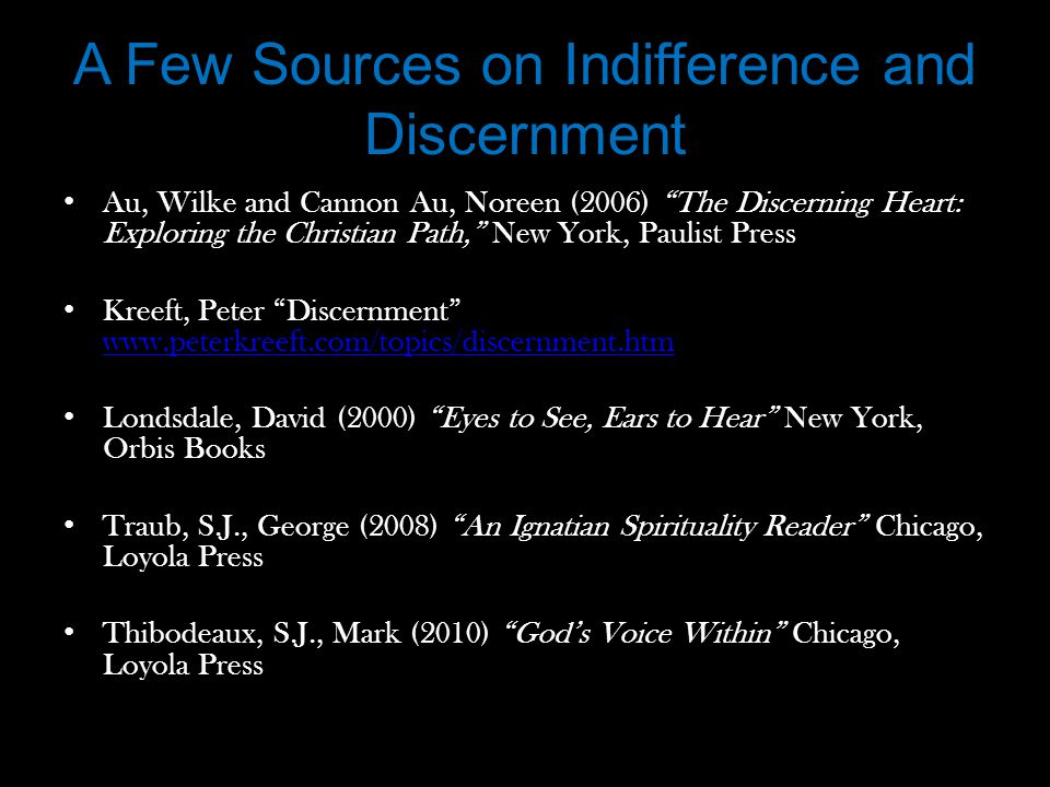 A Few Sources on Indifference and Discernment Au, Wilke and Cannon Au, Noreen (2006) The Discerning Heart: Exploring the Christian Path, New York, Paulist Press Kreeft, Peter Discernment www.peterkreeft.com/topics/discernment.htm www.peterkreeft.com/topics/discernment.htm Londsdale, David (2000) Eyes to See, Ears to Hear New York, Orbis Books Traub, S.J., George (2008) An Ignatian Spirituality Reader Chicago, Loyola Press Thibodeaux, S.J., Mark (2010) God's Voice Within Chicago, Loyola Press