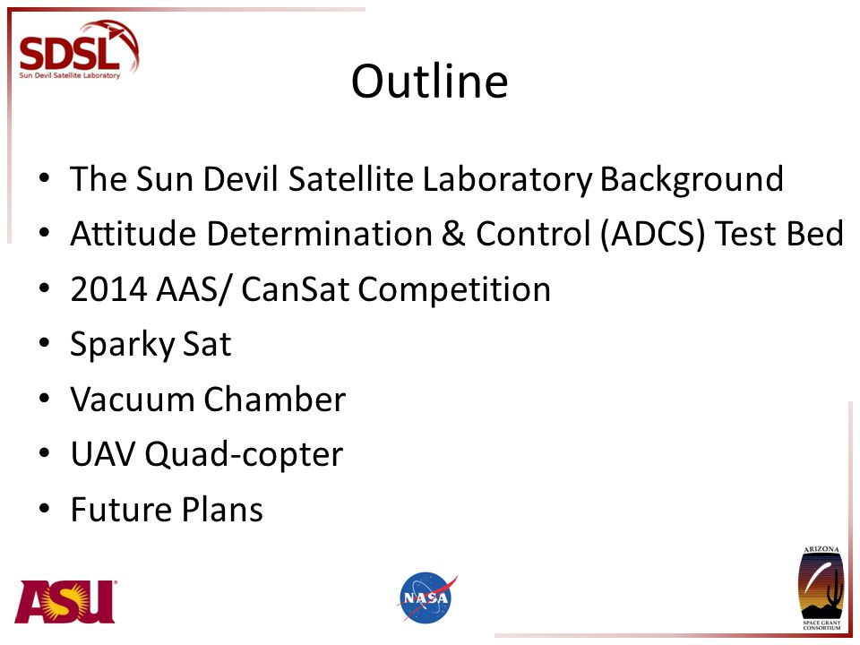 Outline The Sun Devil Satellite Laboratory Background Attitude Determination & Control (ADCS) Test Bed 2014 AAS/ CanSat Competition Sparky Sat Vacuum Chamber UAV Quad-copter Future Plans
