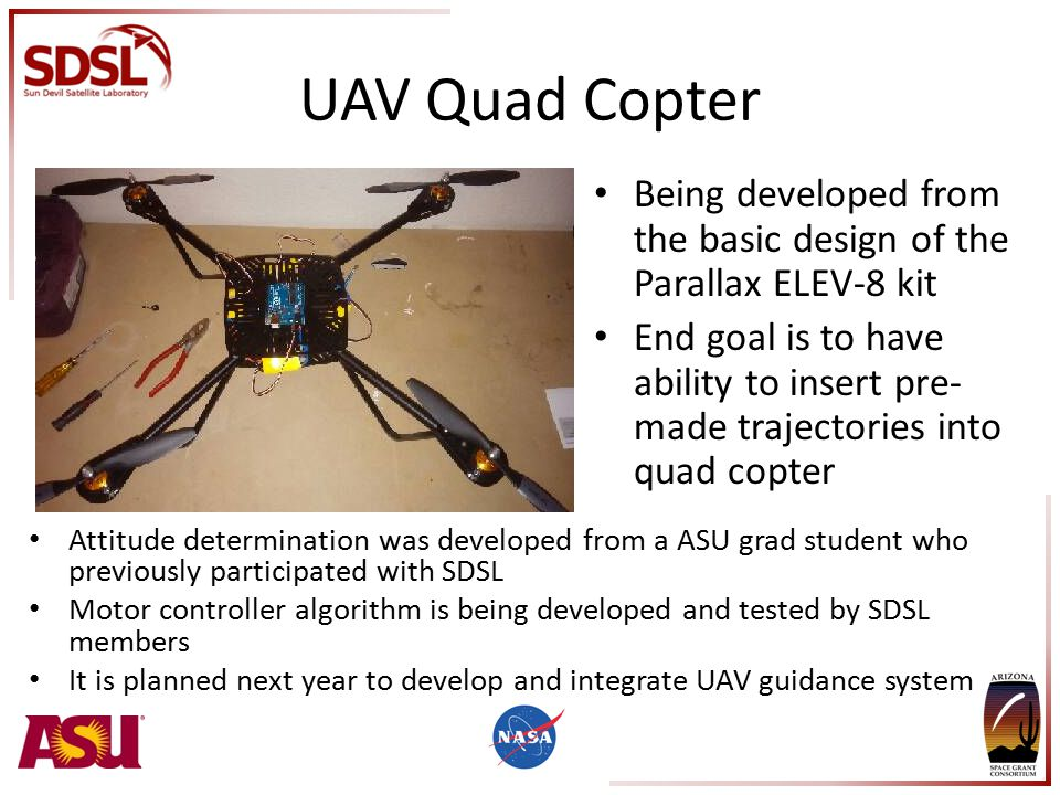 UAV Quad Copter Being developed from the basic design of the Parallax ELEV-8 kit End goal is to have ability to insert pre- made trajectories into quad copter Attitude determination was developed from a ASU grad student who previously participated with SDSL Motor controller algorithm is being developed and tested by SDSL members It is planned next year to develop and integrate UAV guidance system