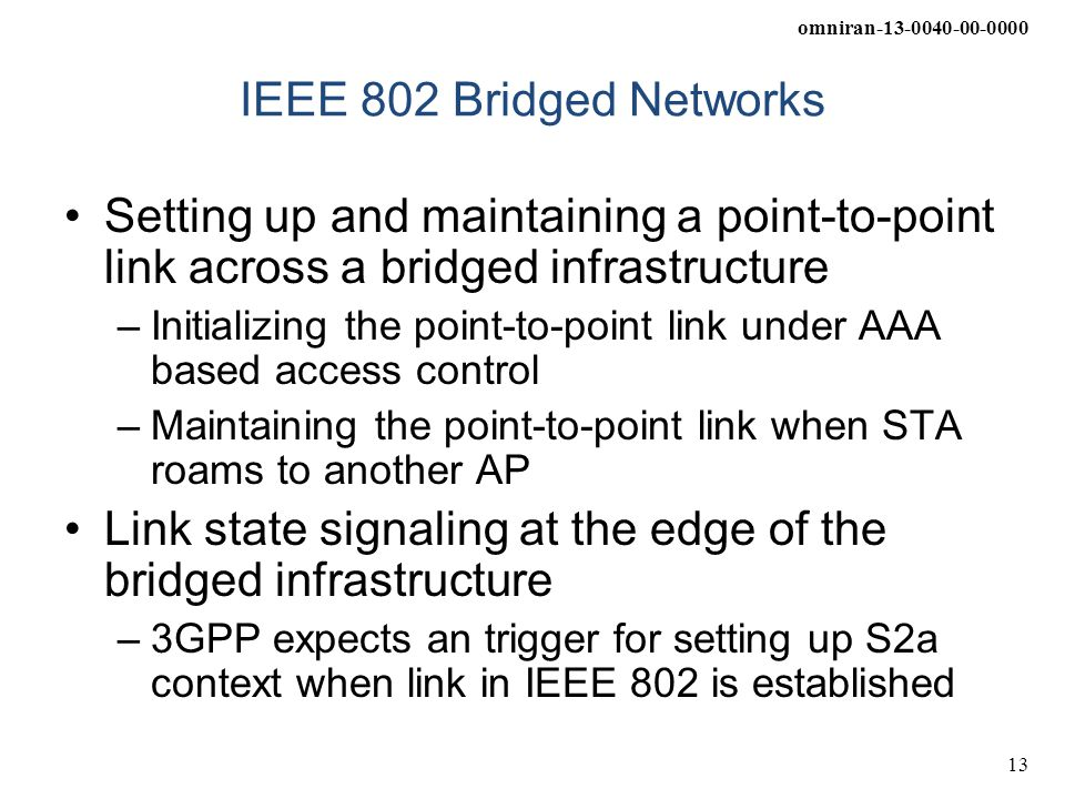 omniran-13-0040-00-0000 13 IEEE 802 Bridged Networks Setting up and maintaining a point-to-point link across a bridged infrastructure –Initializing the point-to-point link under AAA based access control –Maintaining the point-to-point link when STA roams to another AP Link state signaling at the edge of the bridged infrastructure –3GPP expects an trigger for setting up S2a context when link in IEEE 802 is established