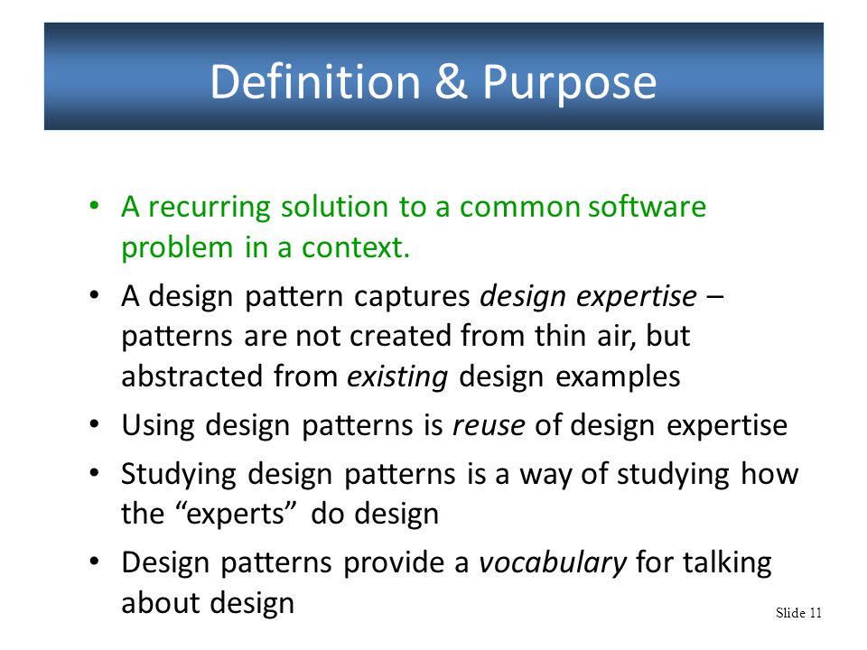 Slide 11 Definition & Purpose A recurring solution to a common software problem in a context. A design pattern captures design expertise – patterns ar