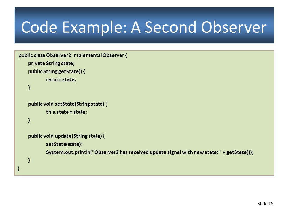Slide 16 Code Example: A Second Observer public class Observer2 implements IObserver { private String state; public String getState() { return state;