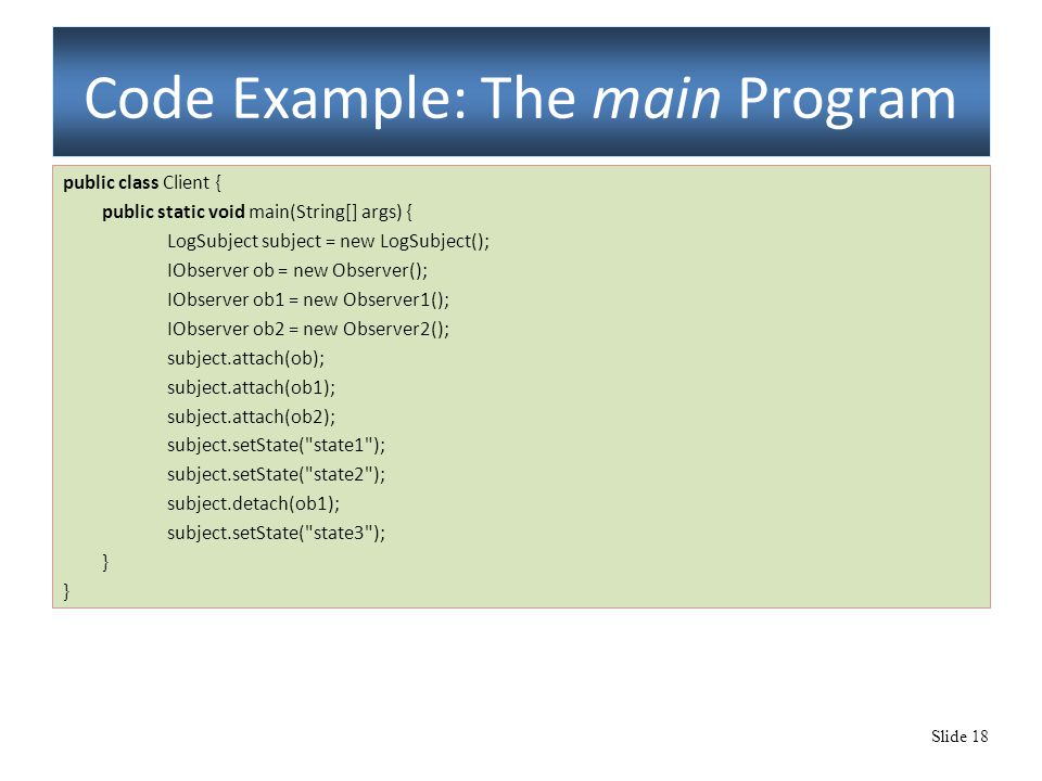 Slide 18 Code Example: The main Program public class Client { public static void main(String[] args) { LogSubject subject = new LogSubject(); IObserver ob = new Observer(); IObserver ob1 = new Observer1(); IObserver ob2 = new Observer2(); subject.attach(ob); subject.attach(ob1); subject.attach(ob2); subject.setState( state1 ); subject.setState( state2 ); subject.detach(ob1); subject.setState( state3 ); }