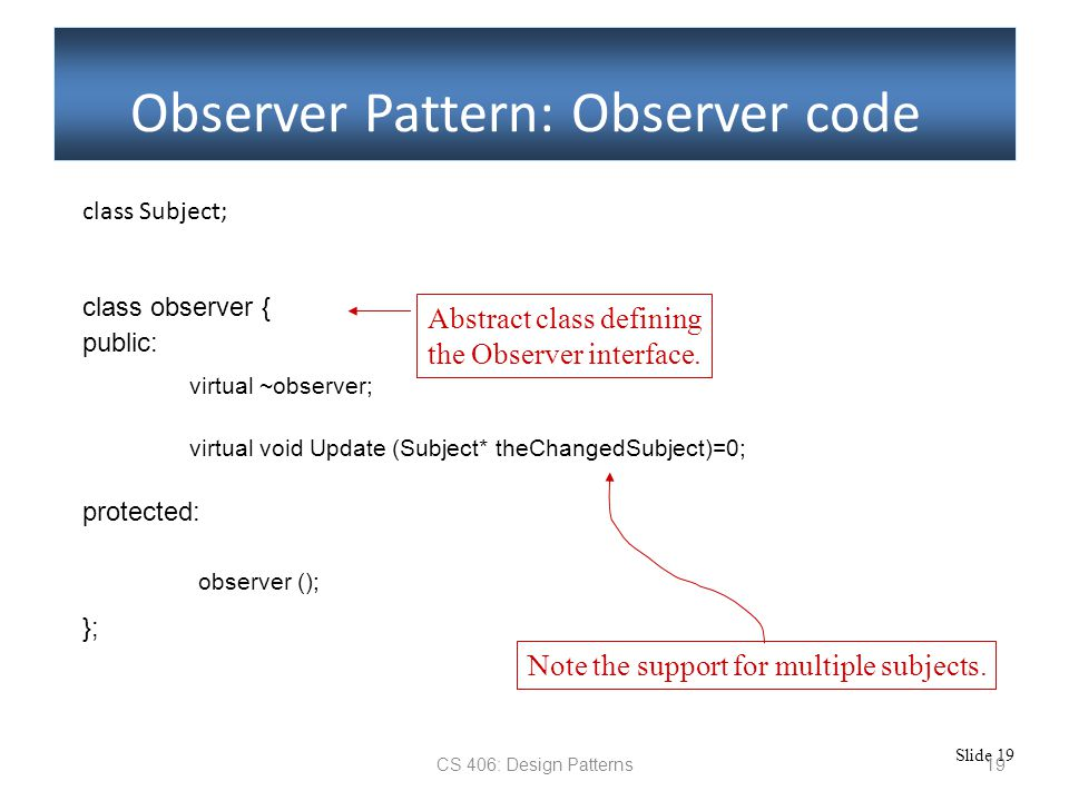 Slide 19 CS 406: Design Patterns19 Observer Pattern: Observer code class Subject; class observer { public: virtual ~observer; protected: virtual void Update (Subject* theChangedSubject)=0; observer (); Note the support for multiple subjects.
