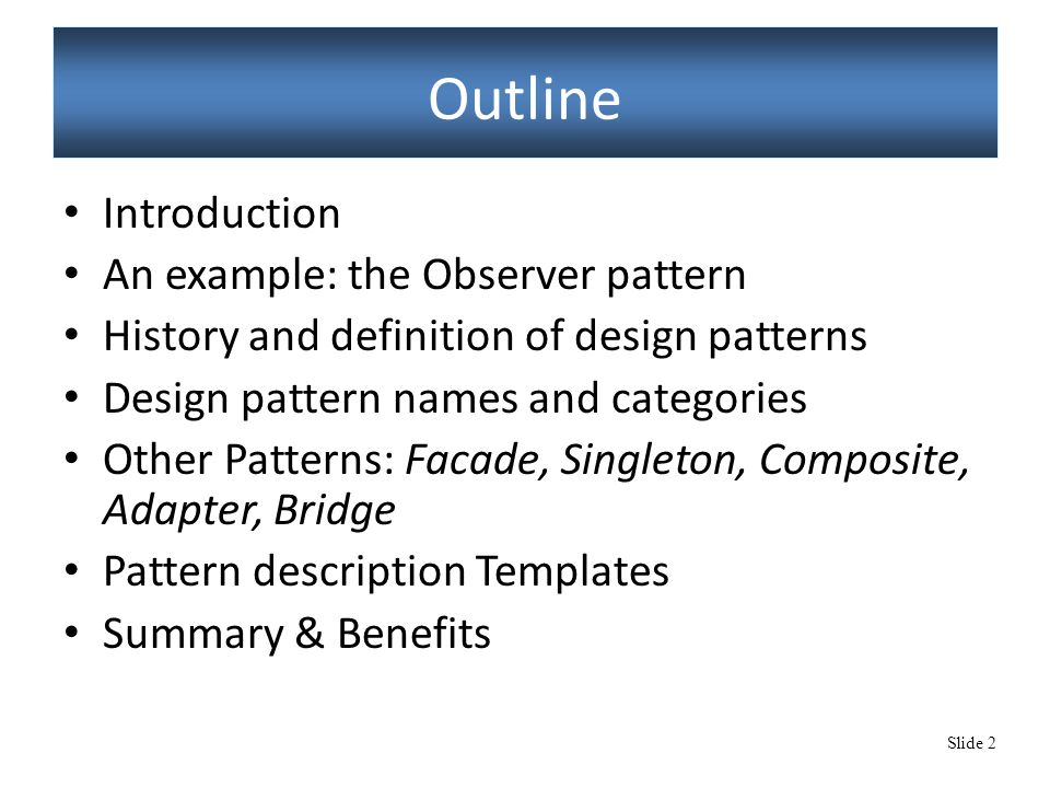 Slide 2 Outline Introduction An example: the Observer pattern History and definition of design patterns Design pattern names and categories Other Patterns: Facade, Singleton, Composite, Adapter, Bridge Pattern description Templates Summary & Benefits