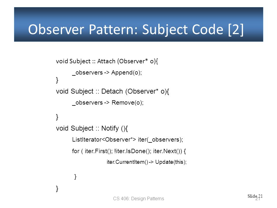 Slide 21 CS 406: Design Patterns21 Observer Pattern: Subject Code [2] void Subject :: Attach (Observer* o){ _observers -> Append(o); } void Subject :: Detach (Observer* o){ _observers -> Remove(o); } void Subject :: Notify (){ ListIterator iter(_observers); } for ( iter.First(); !iter.IsDone(); iter.Next()) { iter.CurrentItem() -> Update(this); }
