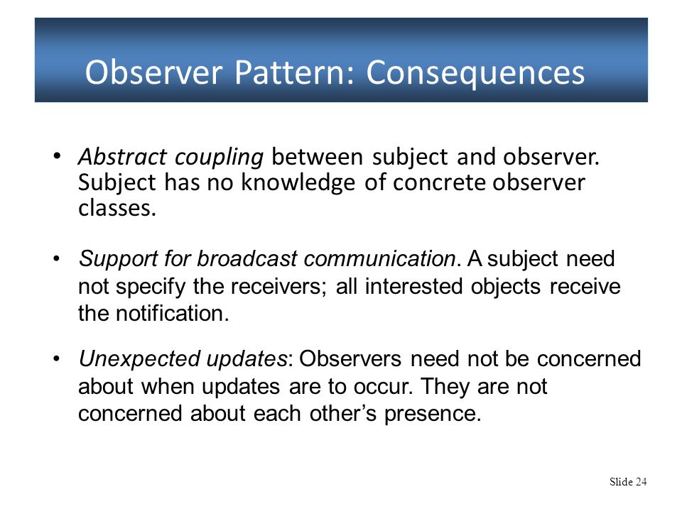 Slide 24 Observer Pattern: Consequences Abstract coupling between subject and observer.