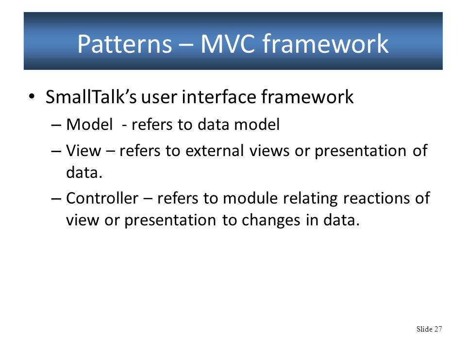 Slide 27 Patterns – MVC framework SmallTalk's user interface framework – Model - refers to data model – View – refers to external views or presentation of data.