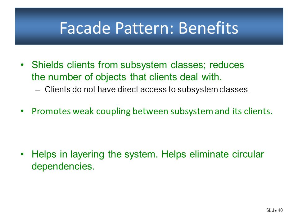 Slide 40 Facade Pattern: Benefits Promotes weak coupling between subsystem and its clients. Helps in layering the system. Helps eliminate circular dep