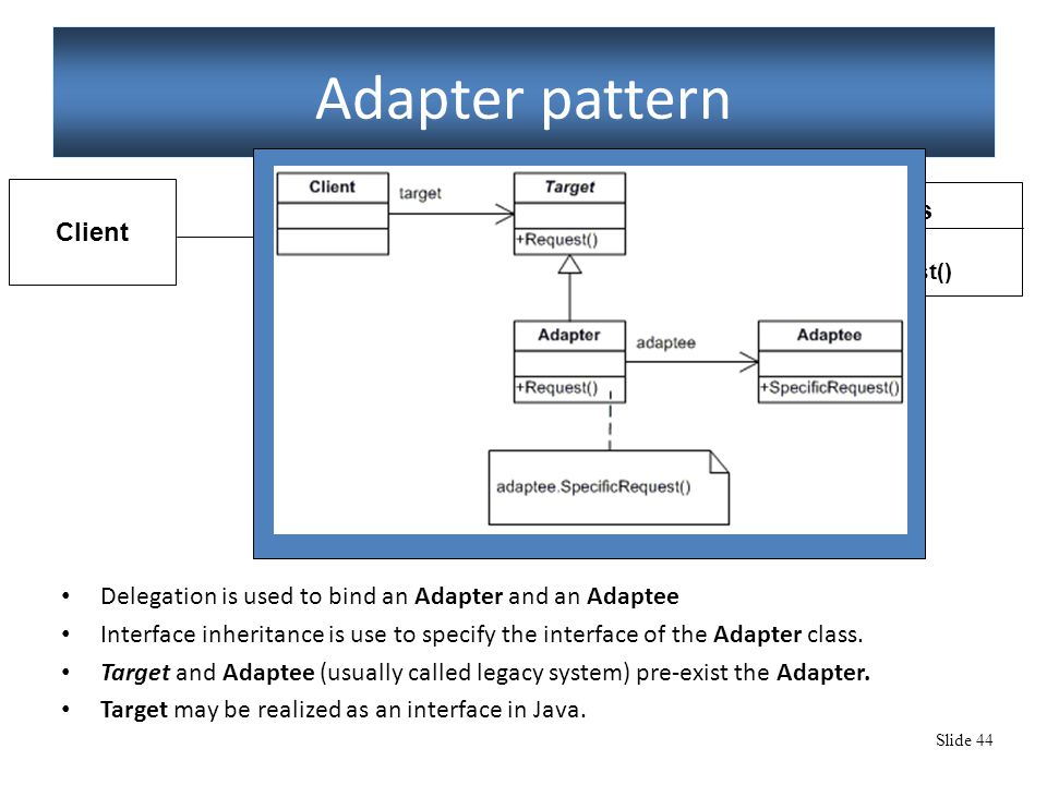 Slide 44 Adapter pattern Delegation is used to bind an Adapter and an Adaptee Interface inheritance is use to specify the interface of the Adapter cla