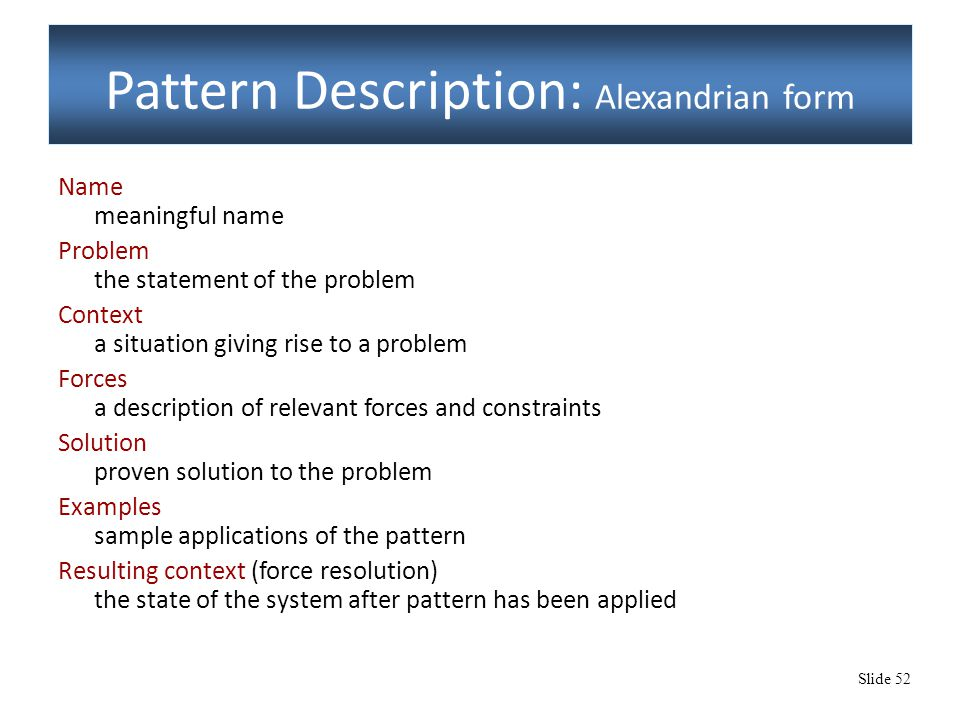 Slide 52 Pattern Description: Alexandrian form Name meaningful name Problem the statement of the problem Context a situation giving rise to a problem