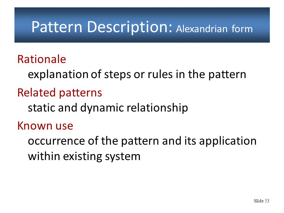 Slide 53 Pattern Description: Alexandrian form Rationale explanation of steps or rules in the pattern Related patterns static and dynamic relationship