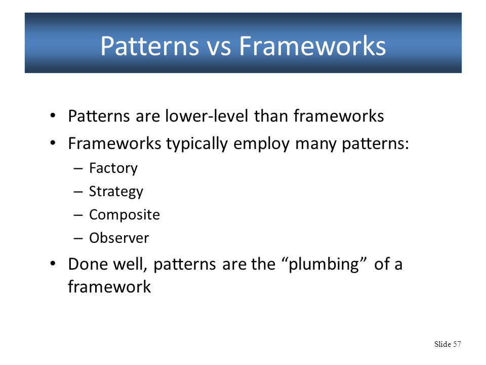 Slide 57 Patterns vs Frameworks Patterns are lower-level than frameworks Frameworks typically employ many patterns: – Factory – Strategy – Composite – Observer Done well, patterns are the plumbing of a framework
