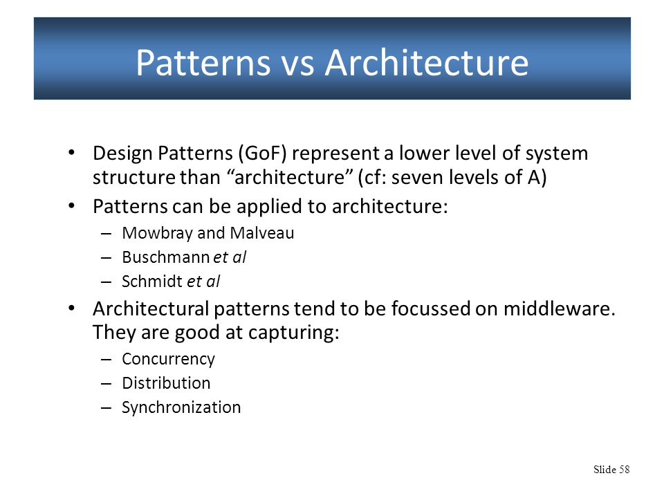 "Slide 58 Patterns vs Architecture Design Patterns (GoF) represent a lower level of system structure than ""architecture"" (cf: seven levels of A) Patter"