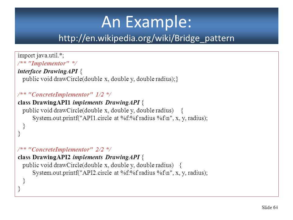 Slide 64 An Example: http://en.wikipedia.org/wiki/Bridge_pattern import java.util.*; /** Implementor */ interface DrawingAPI { public void drawCircle(double x, double y, double radius);} /** ConcreteImplementor 1/2 */ class DrawingAPI1 implements DrawingAPI { public void drawCircle(double x, double y, double radius) { System.out.printf( API1.circle at %f:%f radius %f\n , x, y, radius); } /** ConcreteImplementor 2/2 */ class DrawingAPI2 implements DrawingAPI { public void drawCircle(double x, double y, double radius) { System.out.printf( API2.circle at %f:%f radius %f\n , x, y, radius); }