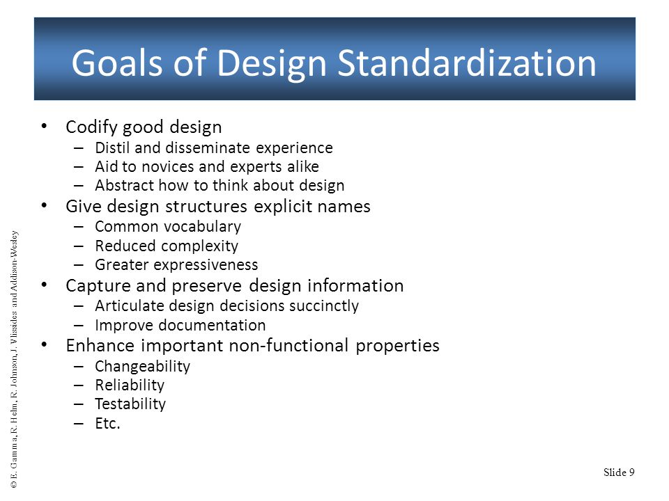 Slide 9 Goals of Design Standardization Codify good design – Distil and disseminate experience – Aid to novices and experts alike – Abstract how to think about design Give design structures explicit names – Common vocabulary – Reduced complexity – Greater expressiveness Capture and preserve design information – Articulate design decisions succinctly – Improve documentation Enhance important non-functional properties – Changeability – Reliability – Testability – Etc.