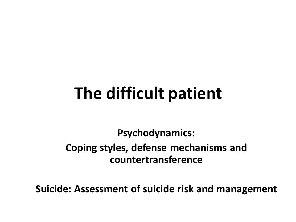 The difficult patient Psychodynamics: Coping styles, defense mechanisms and countertransference Suicide: Assessment of suicide risk and management