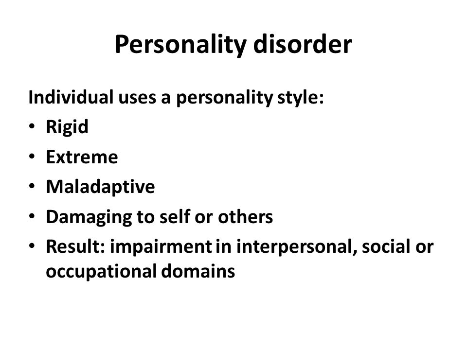 Personality disorder Individual uses a personality style: Rigid Extreme Maladaptive Damaging to self or others Result: impairment in interpersonal, social or occupational domains