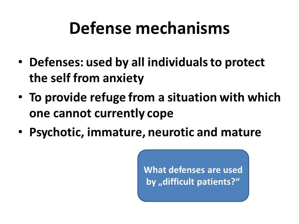 "Defense mechanisms Defenses: used by all individuals to protect the self from anxiety To provide refuge from a situation with which one cannot currently cope Psychotic, immature, neurotic and mature What defenses are used by ""difficult patients?"