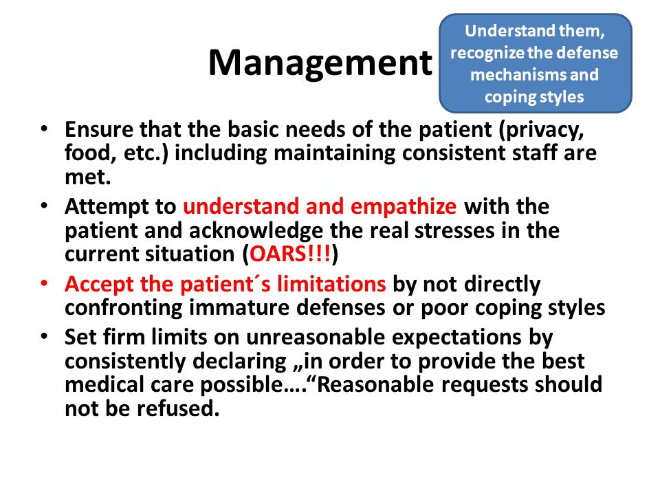 Management Ensure that the basic needs of the patient (privacy, food, etc.) including maintaining consistent staff are met.