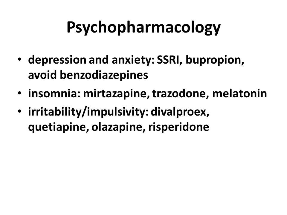 Psychopharmacology depression and anxiety: SSRI, bupropion, avoid benzodiazepines insomnia: mirtazapine, trazodone, melatonin irritability/impulsivity: divalproex, quetiapine, olazapine, risperidone