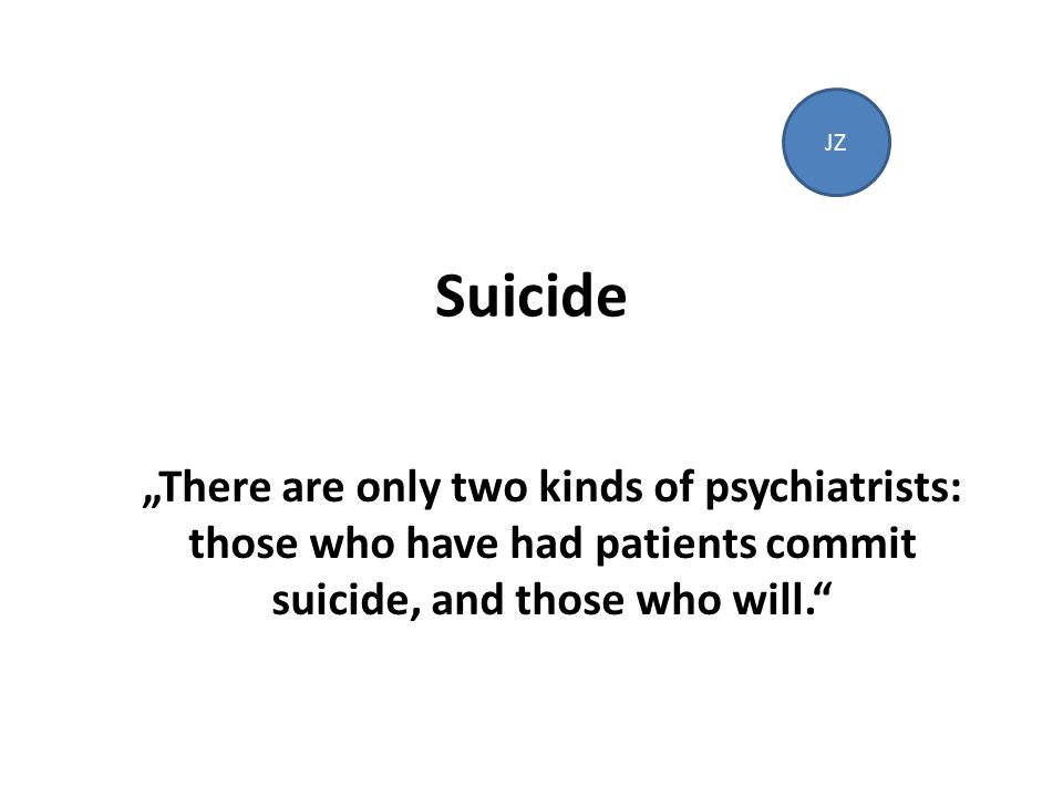 "Suicide ""There are only two kinds of psychiatrists: those who have had patients commit suicide, and those who will. JZ"