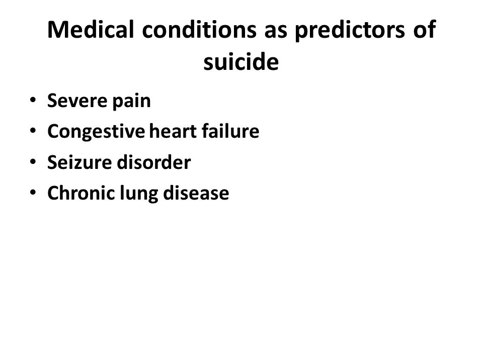 Medical conditions as predictors of suicide Severe pain Congestive heart failure Seizure disorder Chronic lung disease