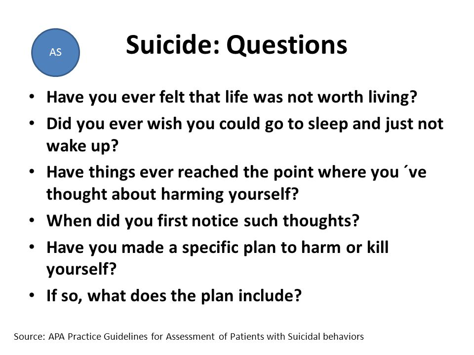 Suicide: Questions Have you ever felt that life was not worth living.