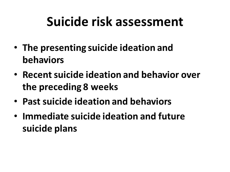 Suicide risk assessment The presenting suicide ideation and behaviors Recent suicide ideation and behavior over the preceding 8 weeks Past suicide ideation and behaviors Immediate suicide ideation and future suicide plans