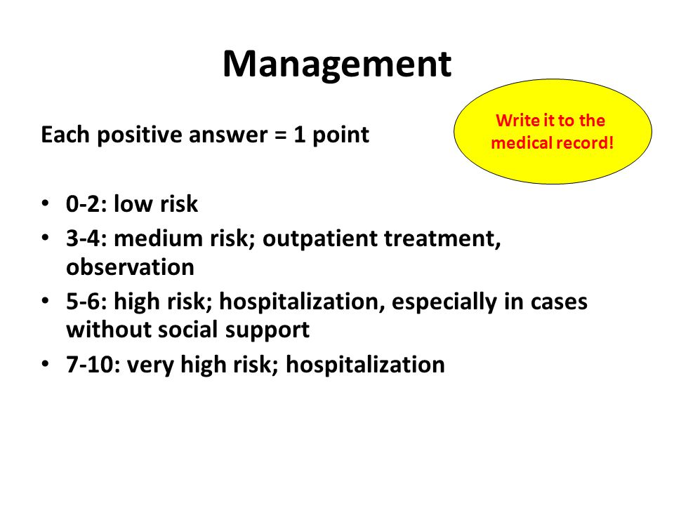 Management Each positive answer = 1 point 0-2: low risk 3-4: medium risk; outpatient treatment, observation 5-6: high risk; hospitalization, especially in cases without social support 7-10: very high risk; hospitalization Write it to the medical record!