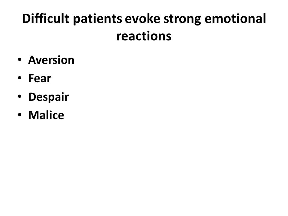Difficult patients evoke strong emotional reactions Aversion Fear Despair Malice