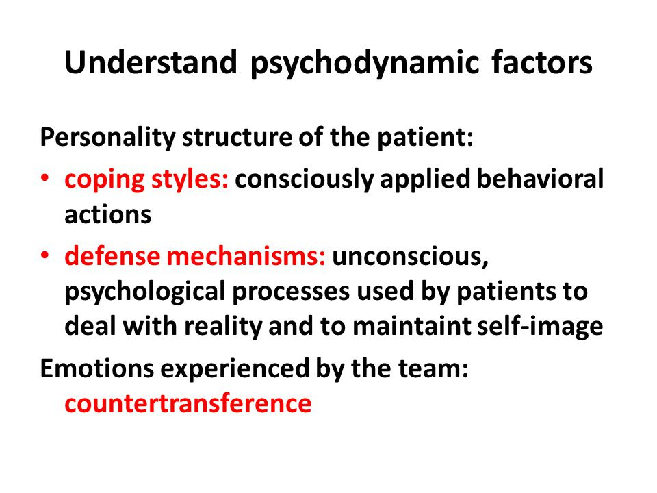 Understand psychodynamic factors Personality structure of the patient: coping styles: consciously applied behavioral actions defense mechanisms: unconscious, psychological processes used by patients to deal with reality and to maintaint self-image Emotions experienced by the team: countertransference
