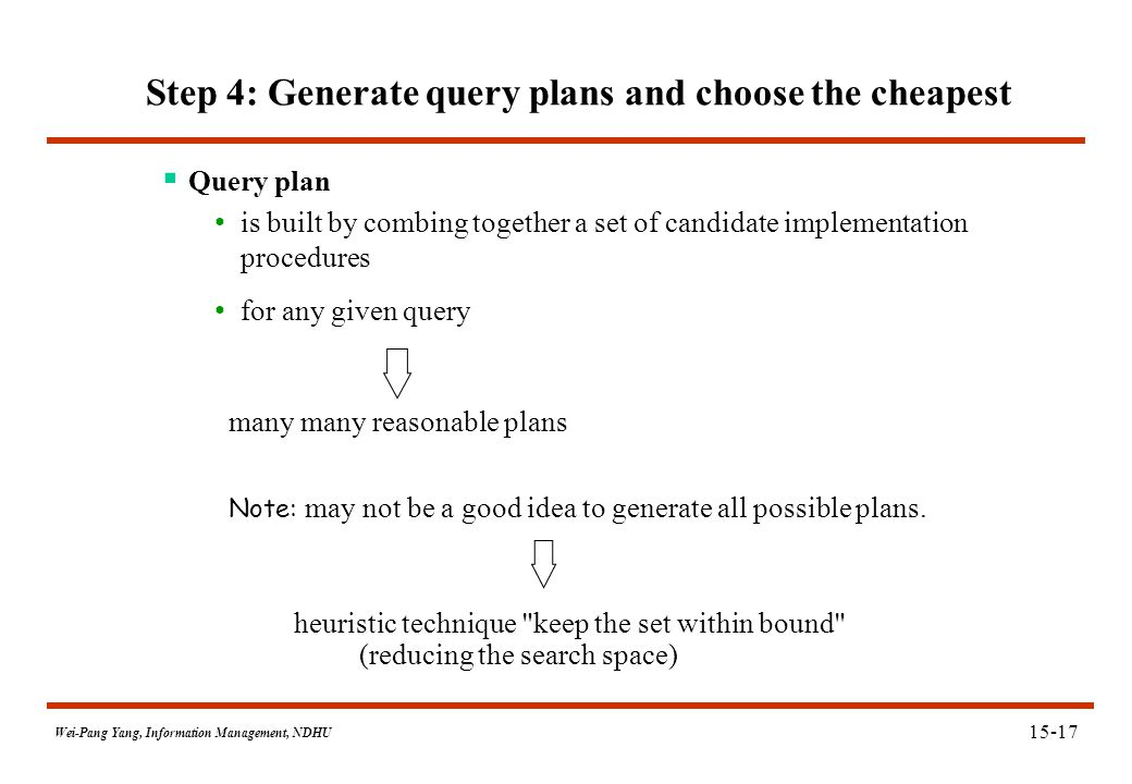 Wei-Pang Yang, Information Management, NDHU Step 4: Generate query plans and choose the cheapest  Query plan is built by combing together a set of ca