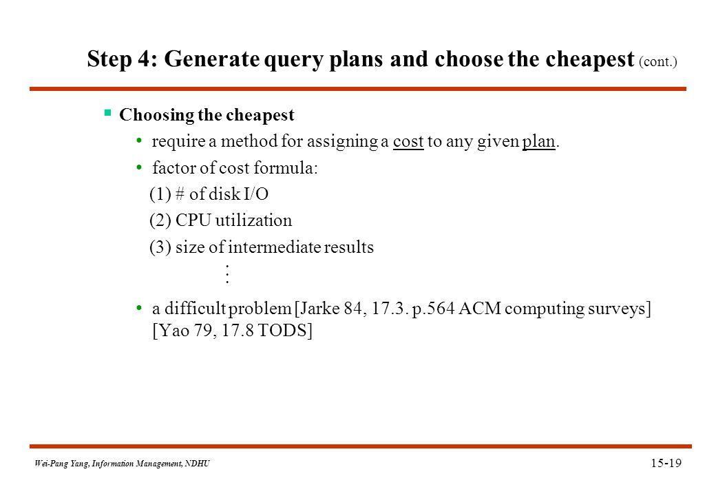 Wei-Pang Yang, Information Management, NDHU Step 4: Generate query plans and choose the cheapest (cont.)  Choosing the cheapest require a method for
