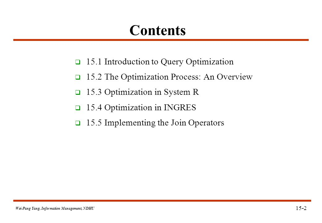 Wei-Pang Yang, Information Management, NDHU Contents  15.1 Introduction to Query Optimization  15.2 The Optimization Process: An Overview  15.3 Optimization in System R  15.4 Optimization in INGRES  15.5 Implementing the Join Operators 15-2