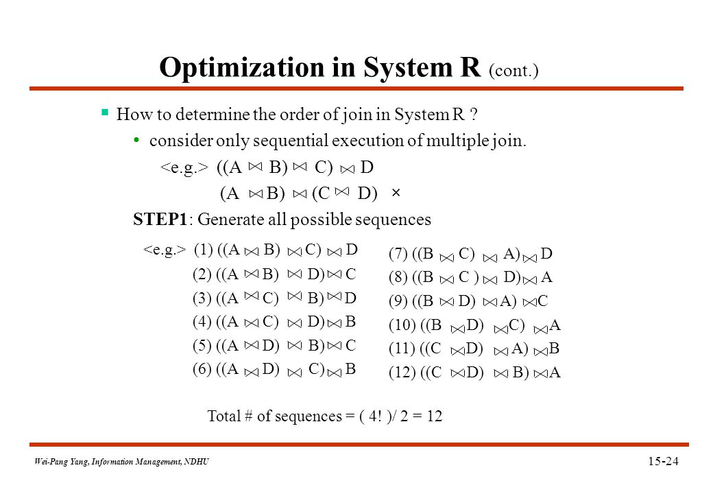 Wei-Pang Yang, Information Management, NDHU Optimization in System R (cont.)  How to determine the order of join in System R ? consider only sequenti