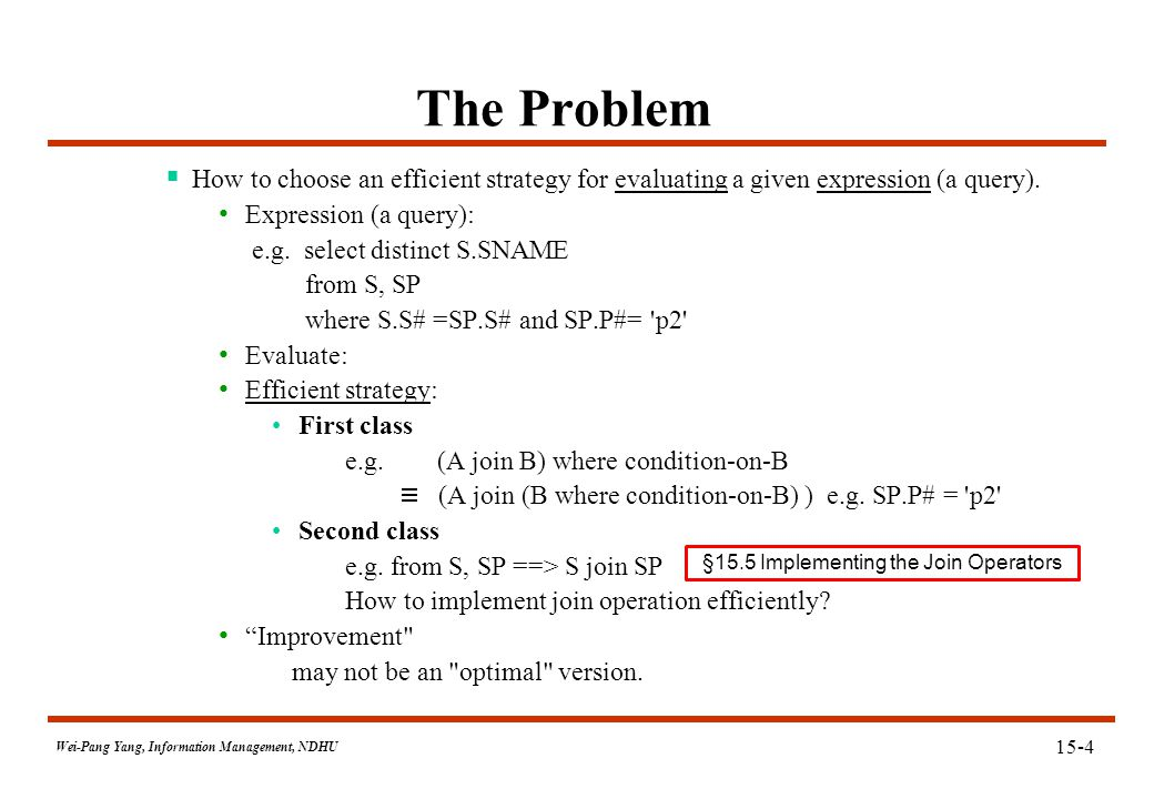 Wei-Pang Yang, Information Management, NDHU The Problem  How to choose an efficient strategy for evaluating a given expression (a query). Expression