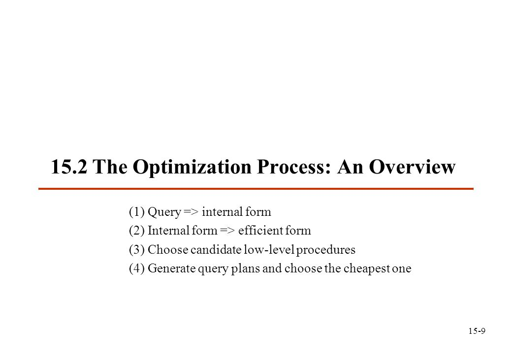 15.2 The Optimization Process: An Overview (1) Query => internal form (2) Internal form => efficient form (3) Choose candidate low-level procedures (4) Generate query plans and choose the cheapest one 15-9