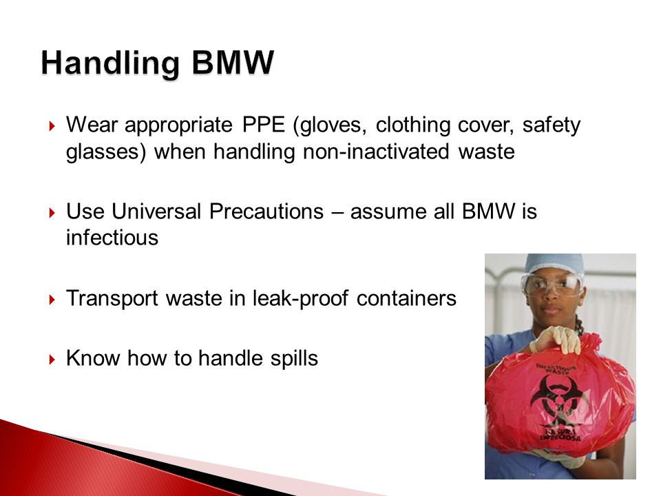  Wear appropriate PPE (gloves, clothing cover, safety glasses) when handling non-inactivated waste  Use Universal Precautions – assume all BMW is infectious  Transport waste in leak-proof containers  Know how to handle spills