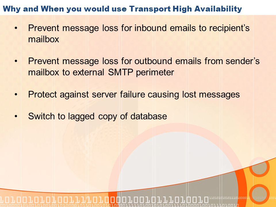 Why and When you would use Transport High Availability Prevent message loss for inbound emails to recipient's mailbox Prevent message loss for outbound emails from sender's mailbox to external SMTP perimeter Protect against server failure causing lost messages Switch to lagged copy of database