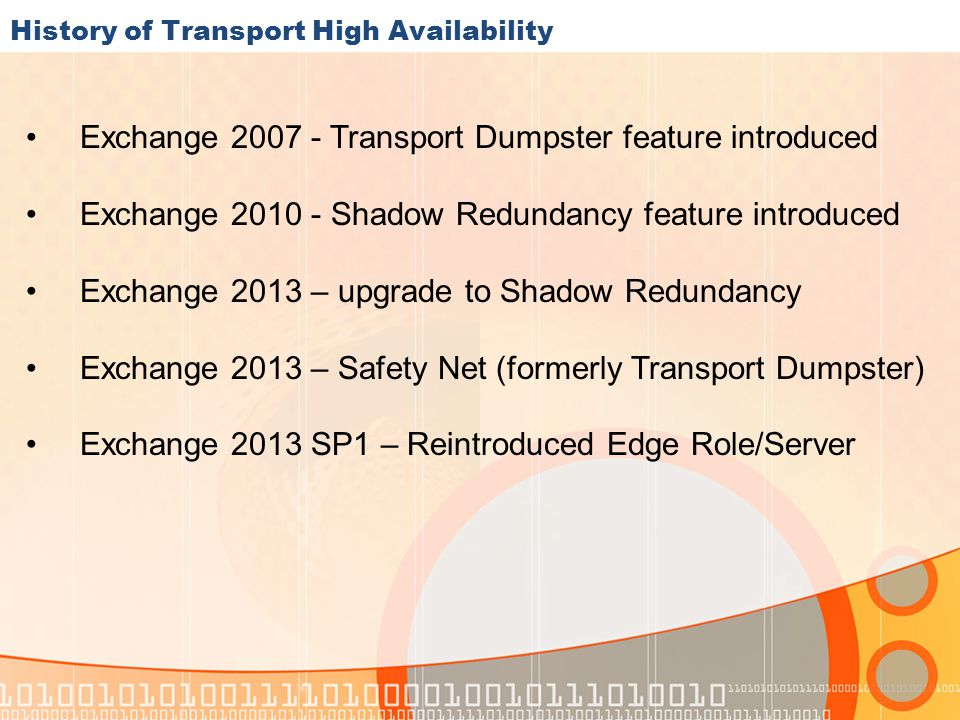 History of Transport High Availability Exchange 2007 - Transport Dumpster feature introduced Exchange 2010 - Shadow Redundancy feature introduced Exchange 2013 – upgrade to Shadow Redundancy Exchange 2013 – Safety Net (formerly Transport Dumpster) Exchange 2013 SP1 – Reintroduced Edge Role/Server