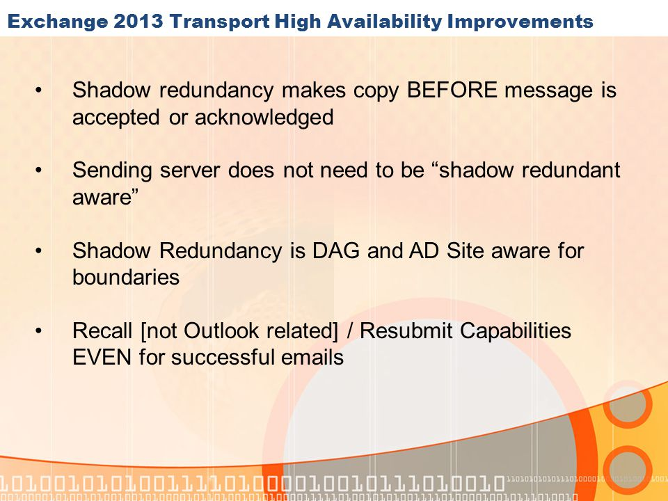 Exchange 2013 Transport High Availability Improvements Shadow redundancy makes copy BEFORE message is accepted or acknowledged Sending server does not need to be shadow redundant aware Shadow Redundancy is DAG and AD Site aware for boundaries Recall [not Outlook related] / Resubmit Capabilities EVEN for successful emails