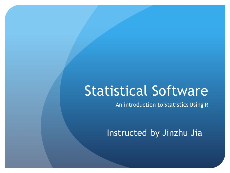 Statistical Software An introduction to Statistics Using R Instructed by Jinzhu Jia